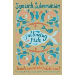 Following Fish, Travels Around the Indian Coast by Samanth Subramanian, 9780857896001.