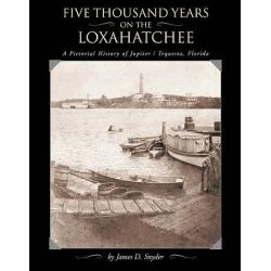Five Thousand Years on the Loxahatchee, A Pictorial History of Jupiter/Tequesta, Florida by James D Snyder, 9780967520049.
