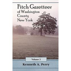 Fitch Gazetteer of Washington County, New York, Volume 3 by Kenneth A Perry, 9780788411434.