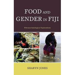 Food and Gender in Fiji, Ethnoarchaeological Explorations by Sharyn Jones, 9780739134801.
