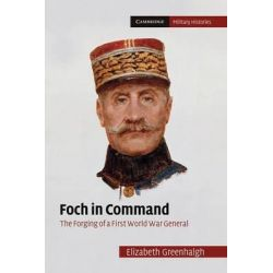 Foch in Command, The Forging of a First World War General by Elizabeth Greenhalgh, 9781107633858.