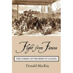 Flight from Famine, The Coming of the Irish to Canada by Donald Mackay, 9781554884186.