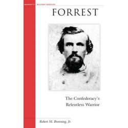 Forrest, The Confederacy's Relentless Warrior by Robert M. Browning, 9781574886252.