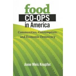 Food Co-Ops in America, Communities, Consumption, and Economic Democracy by Anne Meis Knupfer, 9780801451140.