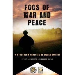 Fogs of War and Peace, A Midstream Analysis of World War III by Robert L. Dilworth, 9780313360497.