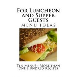 For Luncheon and Supper Guests, Ten Menus - More Than One Hundred Recipes by Ms Alice Bradley, 9781482528916.