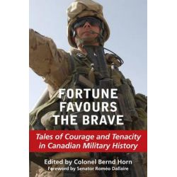 Fortune Favours the Brave, Tales of Courage and Tenacity in Canadian Military History by Bernd Horn, 9781550028416.