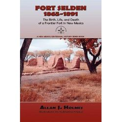 Fort Selden, 1865-1891, The Birth, Life, and Death of a Frontier Fort in New Mexico by Allan J Holmes, 9780865347373.
