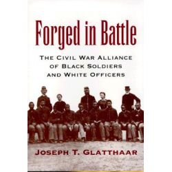 Forged in Battle, The Civil War Alliance of Black Soldiers and White Officers by Joseph T. Glatthaar, 9780807125601.