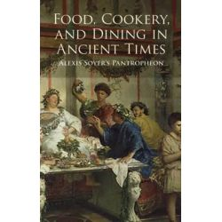 "Food, Cookery and Dining in Ancient Times, Alexis Soyer's ""Pantropheon"" by Alexis Soyer, 9780486432106."