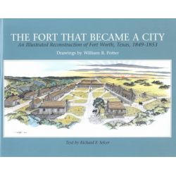 Fort That Became a City, An Illustrated Reconstruction of Fort Worth, 18491853 by Selcer-R, 9780875651460.