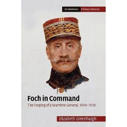 Foch in Command : The Forging of a First World War General, The Cambridge Military Histories Series by Elizabeth Greenhalgh, 9780521195614.
