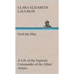 Foch the Man a Life of the Supreme Commander of the Allied Armies by Clara E (Clara Elizabeth) Laughlin, 9783849517700.