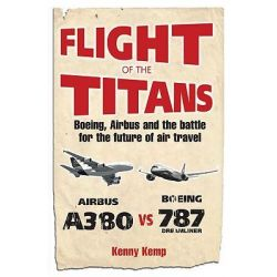 Flight of the Titans : The Inside Story of the Airbus A380's Incredible Battle to Beat Boeing, Boeing, Airbus and the Battle for the Future of Air Travel by Kenny Kemp, 9780753510148.