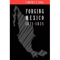 Forging Mexico, 1821-1835, 1821-1835 by Timothy E. Anna, 9780803210479.