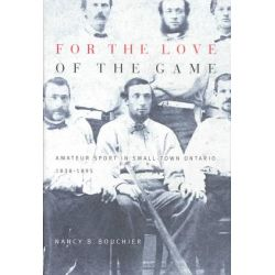 For the Love of the Game, Amateur Sport in Small-Town Ontario, 1838-1895 by Nancy Barbara Bouchier, 9780773524569.