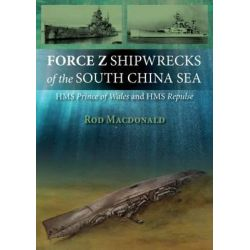 Force Z Shipwrecks of the South China Sea, HMS Prince of Wales and HMS Repulse by Rod Macdonald, 9781849950954.