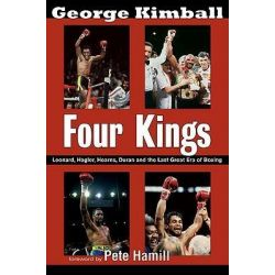Four Kings, Leonard, Hagler, Hearns, Duran, and the Last Great Era of Boxing by George Kimball, 9781590132388.