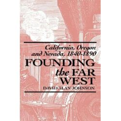 Founding the Far West, California, Oregon, and Nevada, 1840-1890 by David Alan Johnson, 9780520073487.