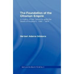 Foundation of the Ottoman Empire, A History of the Osmanis Up to the Death of Bayezib I, 100-1403 by Herbert Adams Gibbons, 9780714619842.