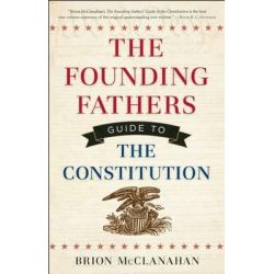 Founding Fathers Guide to the Constitution by Brion T. McClanahan, 9781621570530.