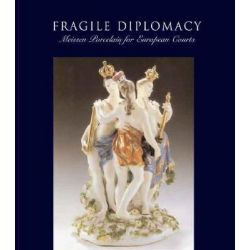 Fragile Diplomacy, Meissen Porcelain for European Courts, 1710-1763 by Maureen Cassidy Geiger, 9780300126815.