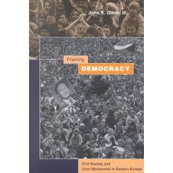 Framing Democracy, Civil Society and Civic Movements in Eastern Europe by John K. Glenn, 9780804738613.