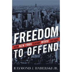 Freedom to Offend, How New York Remade Movie Culture by Raymond J. Haberski, 9780813124292.