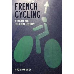French Cycling, A Social and Cultural History by Hugh Dauncey, 9781846318351.