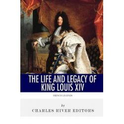 French Legends, The Life and Legacy of King Louis XIV by Charles River Editors, 9781494300296.