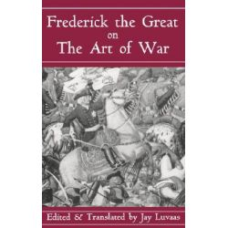 Frederick the Great on the Art of War by King of Prussia Frederick II, 9780306809088.