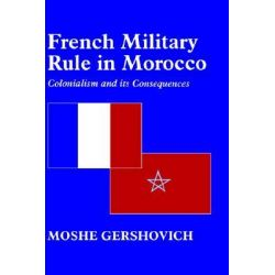 French Military Rule in Morocco, Colonialism and Its Consequences by Moshe Gershovich, 9780714649498.