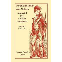 French and Indian War Notices Abstracted from Colonial Newspapers, Volume 2, 1756-1757 by Armand Francis Lucier, 9780788412196.