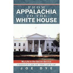 From Appalachia to the White House, My Life in the Secret Service Chronicles of the Life of Joe Dye by Joe Dye, 9781462705177.