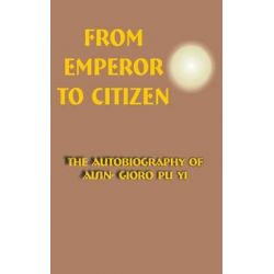 From Emperor to Citizen, The Autobiography of Aisin-Gioro Pu Yi by Aisin-Gioro Pu Yi, 9780898752892.