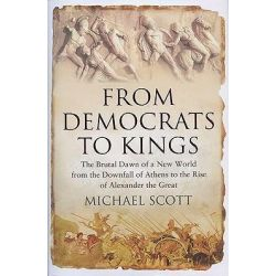 From Democrats to Kings, The Brutal Dawn of a New World from the Downfall of Athens to the Rise of Alexan by Michael Scott, 9781590203910.