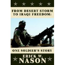 From Desert Storm to Iraqi Freedom, : One Soldier's Story by ERICK W. NASON, 9781425918866.