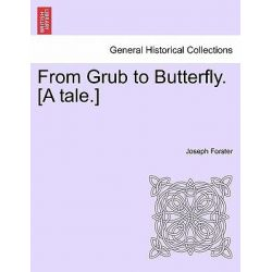 From Grub to Butterfly. [A Tale.] by Joseph Forster, 9781241578688.