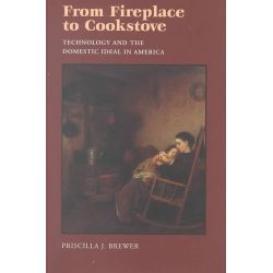 From Fireplace to Cookstove, Technology and the Domestic Ideal in America by Priscilla J. Brewer, 9780815606505.