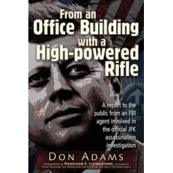 From an Office Building with a High-Powered Rifle, One FBI Agent's View of the JFK Assassination by Don Adams, 9781936296866.