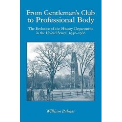 From Gentleman's Club to Professional Body, The Evolution of the History Department in the United States, 1940-1980 by William Palmer, 9781439210482.