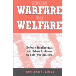 From Warfare to Welfare, Defense Intellectuals and Urban Problems in Cold War America by Jennifer S. Light, 9780801874222.