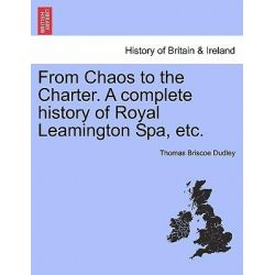 From Chaos to the Charter. a Complete History of Royal Leamington Spa, Etc. by Thomas Briscoe Dudley, 9781241508388.