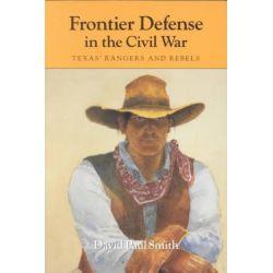 Frontier Defense in the Civil War, Texas' Rangers and Rebels by David Paul Smith, 9780890965948.