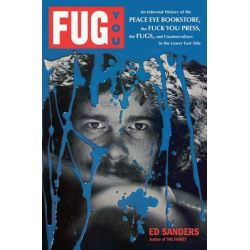 Fug You, An Informal History of the Peace Eye Bookstore, the Fuck You Press, the Fugs, and Counterculture in the Lower East Side by Ed Sanders, 9780306818882.