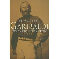Garibaldi, Invention of a Hero by Lucy Riall, 9780300144239.