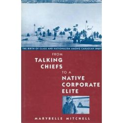 From Talking Chiefs to a Native Corporate Elite, The Birth of Class and Nationalism Among Canadian Inuit by Marybelle Mitchell, 9780773513747.