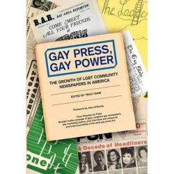 Gay Press, Gay Power, The Growth of Lgbt Community Newspapers in America by Tracy Baim, 9781480080522.
