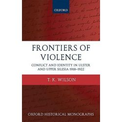 Frontiers of Violence, Conflict and Identity in Ulster and Upper Silesia 1918-1922 by T.K. Wilson, 9780199583713.