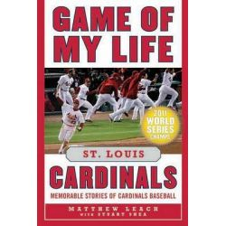 Game of My Life: St. Louis Cardinals, Memorable Stories of Cardinals Baseball by Matthew Leach, 9781613210727.